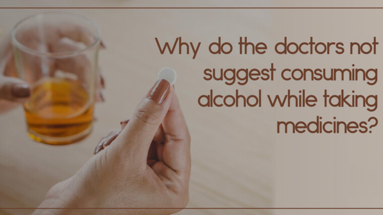 Why do the doctors not suggest consuming alcohol while taking medicines?